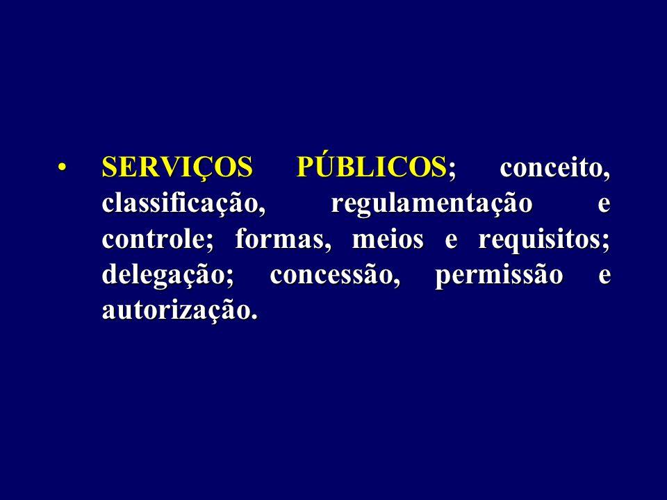 SERVIÇOS PÚBLICOS; conceito, classificação, regulamentação e controle; formas, meios e requisitos; delegação; concessão, permissão e autorização.SERVIÇOS PÚBLICOS; conceito, classificação, regulamentação e controle; formas, meios e requisitos; delegação; concessão, permissão e autorização.