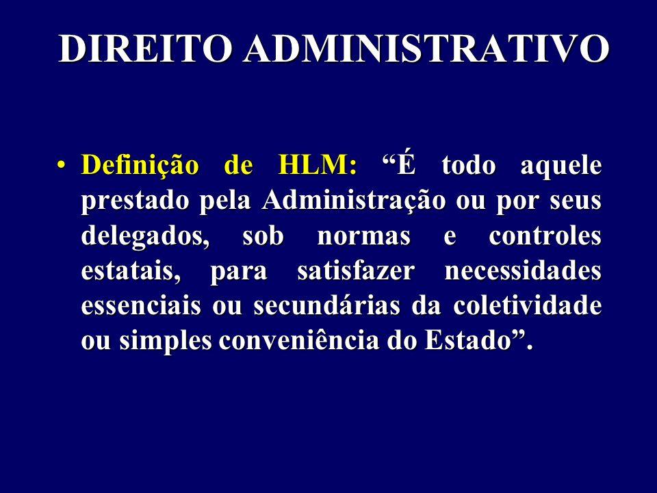 DIREITO ADMINISTRATIVO Definição de HLM: É todo aquele prestado pela Administração ou por seus delegados, sob normas e controles estatais, para satisfazer necessidades essenciais ou secundárias da coletividade ou simples conveniência do Estado .Definição de HLM: É todo aquele prestado pela Administração ou por seus delegados, sob normas e controles estatais, para satisfazer necessidades essenciais ou secundárias da coletividade ou simples conveniência do Estado .