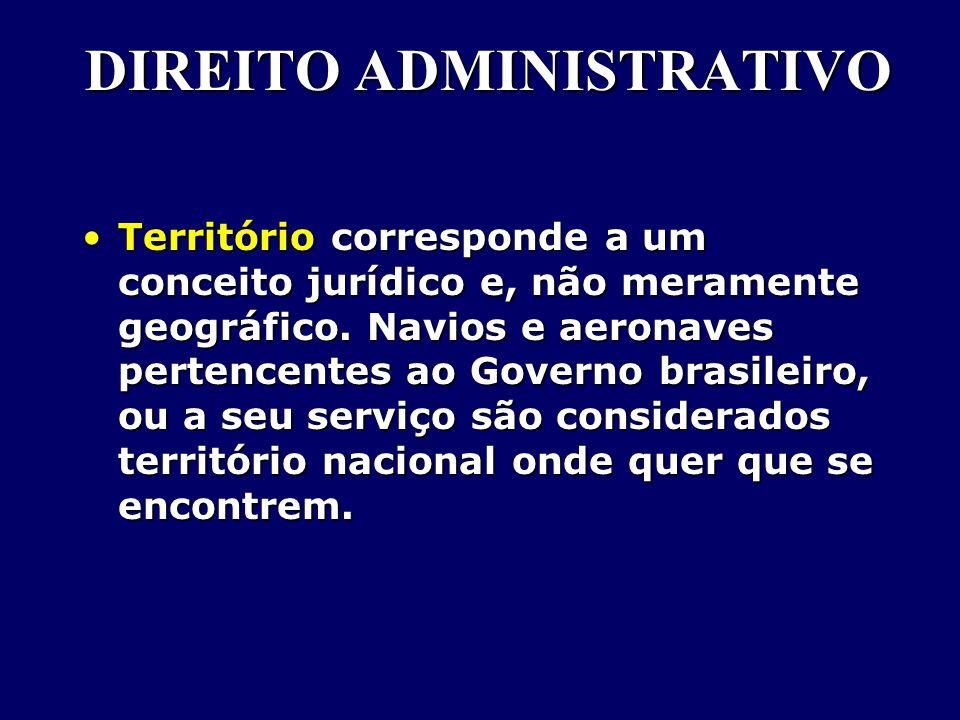 DIREITO ADMINISTRATIVO Território corresponde a um conceito jurídico e, não meramente geográfico.