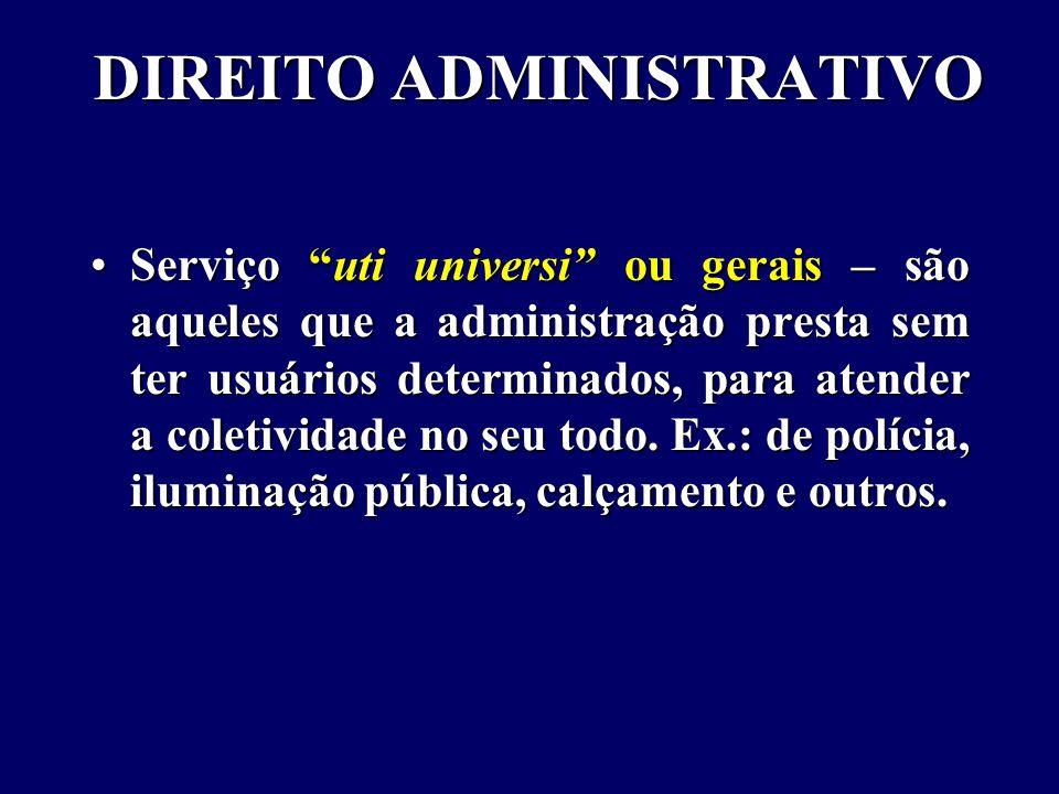 DIREITO ADMINISTRATIVO Serviço uti universi ou gerais – são aqueles que a administração presta sem ter usuários determinados, para atender a coletividade no seu todo.