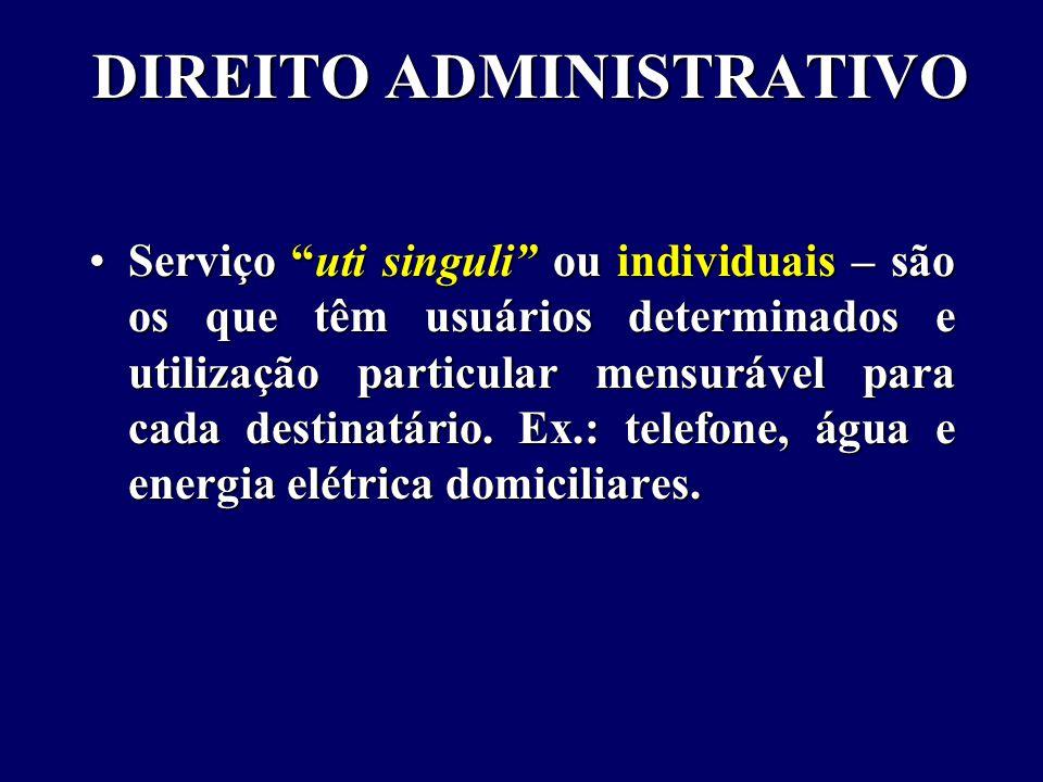 DIREITO ADMINISTRATIVO Serviço uti singuli ou individuais – são os que têm usuários determinados e utilização particular mensurável para cada destinatário.