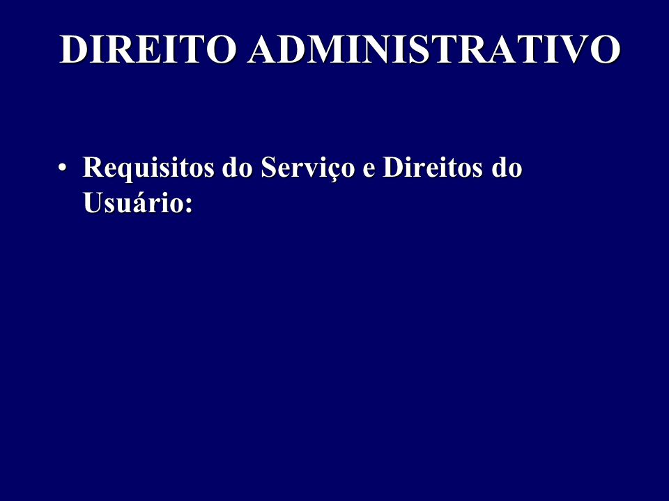 DIREITO ADMINISTRATIVO Requisitos do Serviço e Direitos do Usuário:Requisitos do Serviço e Direitos do Usuário: