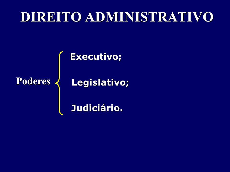 DIREITO ADMINISTRATIVO Executivo; Executivo; Legislativo; Legislativo;Judiciário. Poderes
