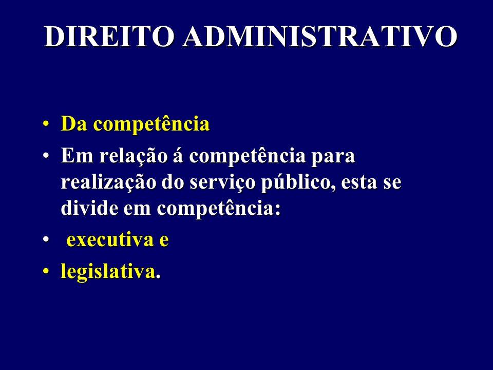 DIREITO ADMINISTRATIVO Da competênciaDa competência Em relação á competência para realização do serviço público, esta se divide em competência:Em relação á competência para realização do serviço público, esta se divide em competência: executiva e executiva e legislativa.legislativa.