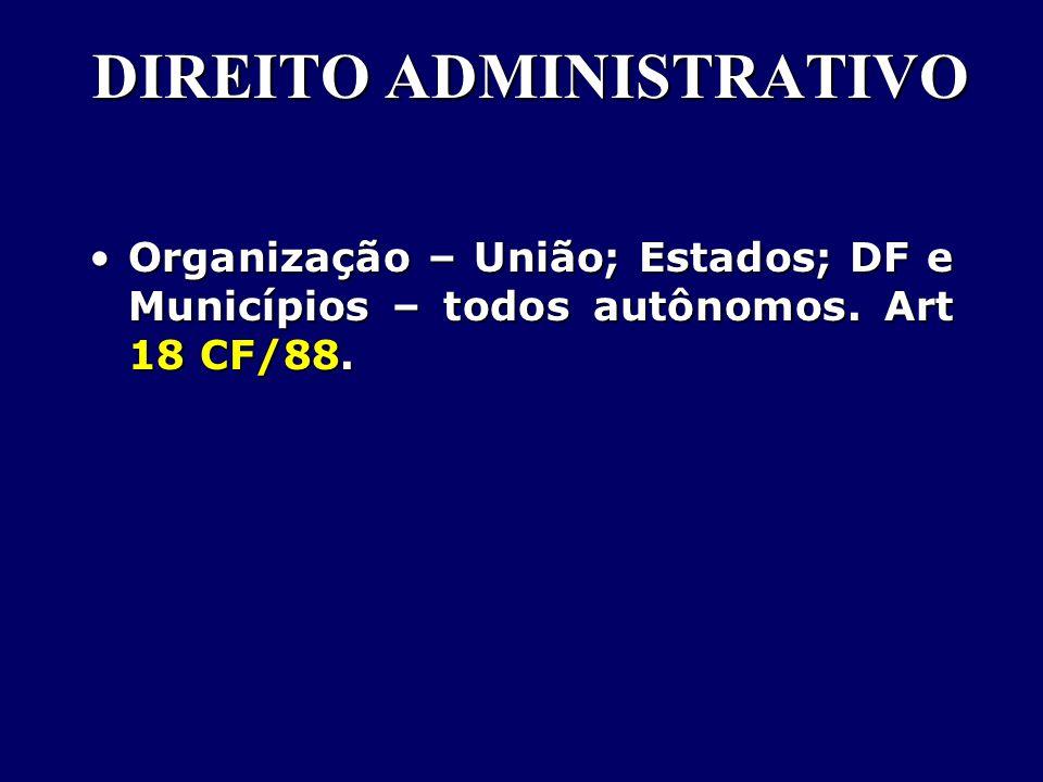 DIREITO ADMINISTRATIVO Organização – União; Estados; DF e Municípios – todos autônomos.