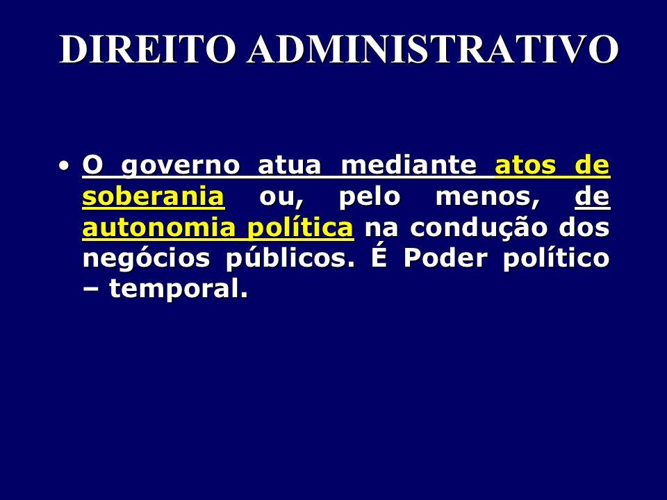 DIREITO ADMINISTRATIVO O governo atua mediante atos de soberania ou, pelo menos, de autonomia política na condução dos negócios públicos.