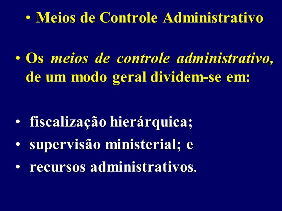 Meios de Controle AdministrativoMeios de Controle Administrativo Os meios de controle administrativo, de um modo geral dividem-se em:Os meios de controle administrativo, de um modo geral dividem-se em: fiscalização hierárquica; fiscalização hierárquica; supervisão ministerial; e supervisão ministerial; e recursos administrativos.