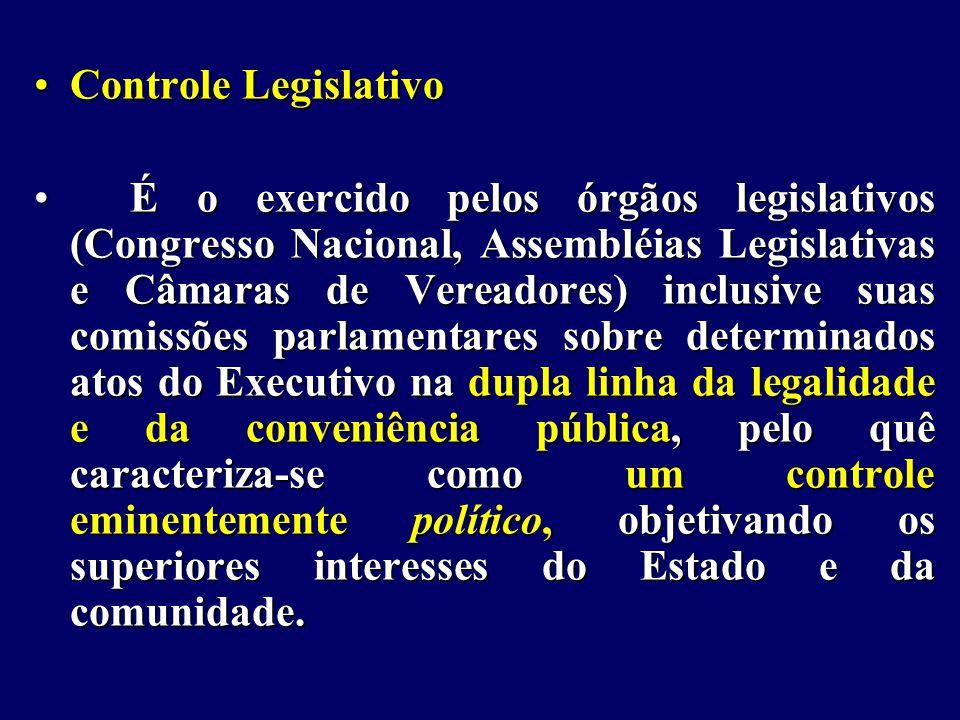 Controle LegislativoControle Legislativo É o exercido pelos órgãos legislativos (Congresso Nacional, Assembléias Legislativas e Câmaras de Vereadores) inclusive suas comissões parlamentares sobre determinados atos do Executivo na dupla linha da legalidade e da conveniência pública, pelo quê caracteriza-se como um controle eminentemente político, objetivando os superiores interesses do Estado e da comunidade.É o exercido pelos órgãos legislativos (Congresso Nacional, Assembléias Legislativas e Câmaras de Vereadores) inclusive suas comissões parlamentares sobre determinados atos do Executivo na dupla linha da legalidade e da conveniência pública, pelo quê caracteriza-se como um controle eminentemente político, objetivando os superiores interesses do Estado e da comunidade.
