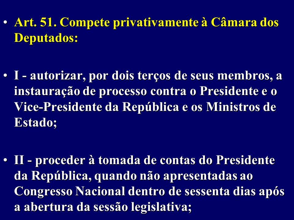 Art.51. Compete privativamente à Câmara dos Deputados:Art.