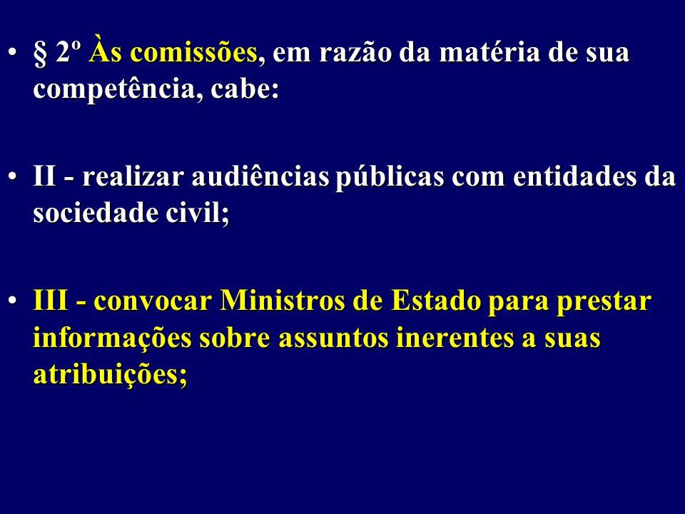 § 2º Às comissões, em razão da matéria de sua competência, cabe:§ 2º Às comissões, em razão da matéria de sua competência, cabe: II - realizar audiências públicas com entidades da sociedade civil;II - realizar audiências públicas com entidades da sociedade civil; III - convocar Ministros de Estado para prestar informações sobre assuntos inerentes a suas atribuições;III - convocar Ministros de Estado para prestar informações sobre assuntos inerentes a suas atribuições;