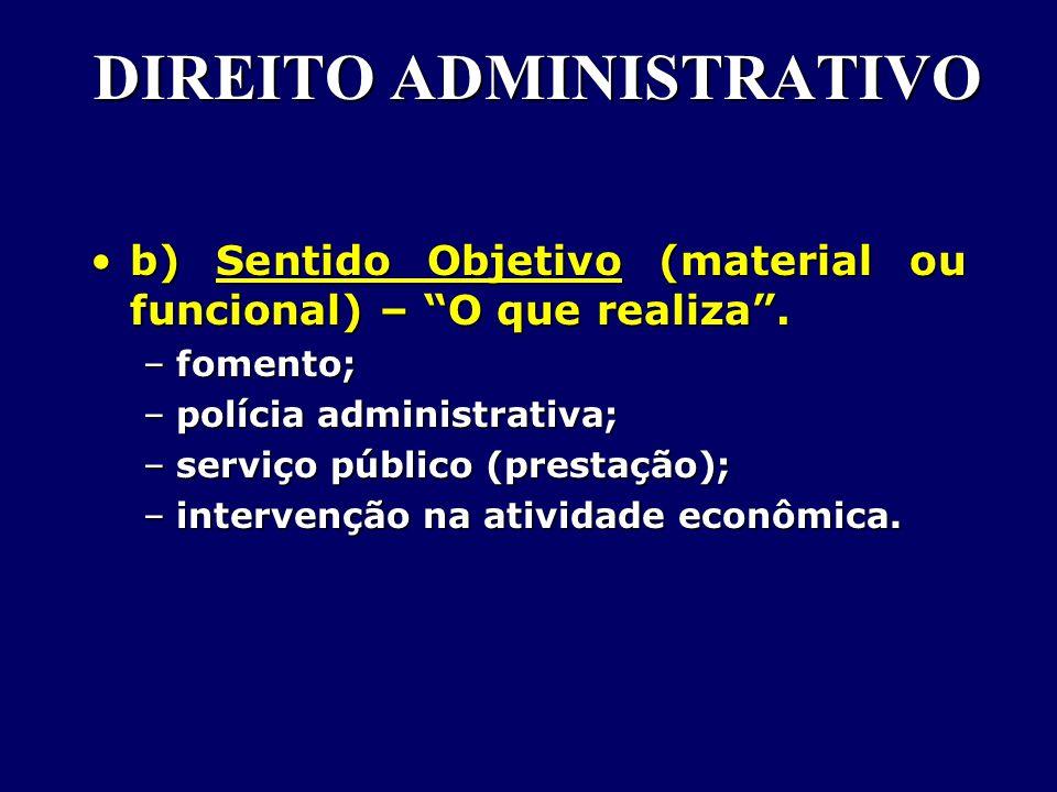 DIREITO ADMINISTRATIVO b) Sentido Objetivo (material ou funcional) – O que realiza .b) Sentido Objetivo (material ou funcional) – O que realiza .