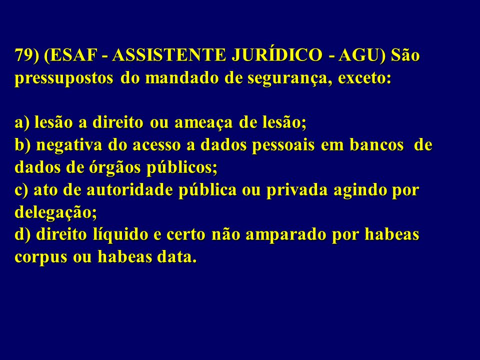 79) (ESAF - ASSISTENTE JURÍDICO - AGU) São pressupostos do mandado de segurança, exceto: a) lesão a direito ou ameaça de lesão; b) negativa do acesso a dados pessoais em bancos de dados de órgãos públicos; c) ato de autoridade pública ou privada agindo por delegação; d) direito líquido e certo não amparado por habeas corpus ou habeas data.