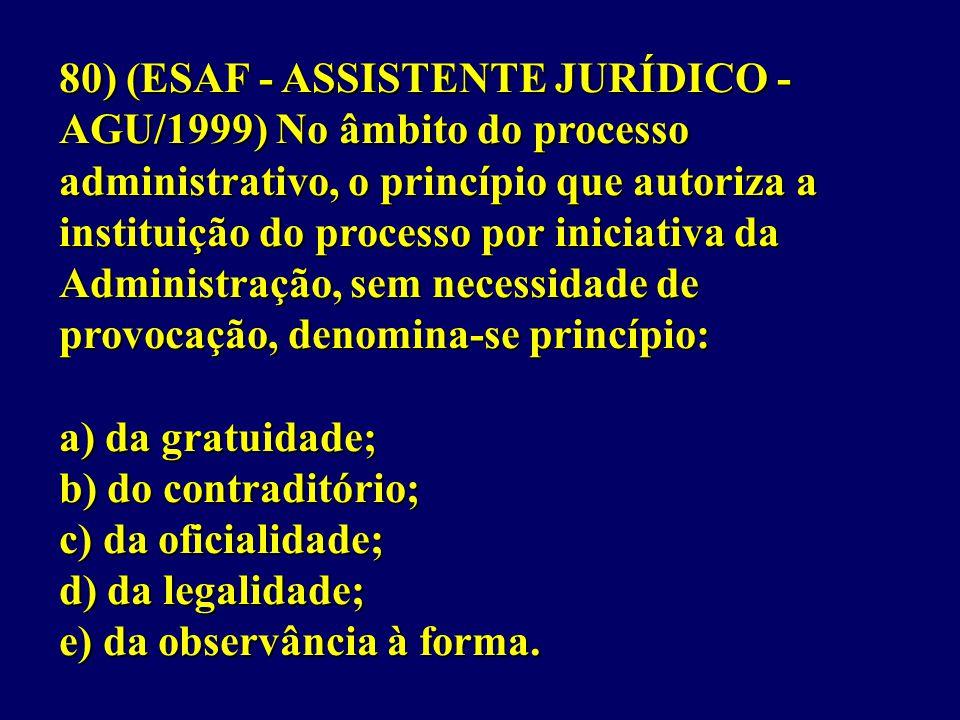 80) (ESAF - ASSISTENTE JURÍDICO - AGU/1999) No âmbito do processo administrativo, o princípio que autoriza a instituição do processo por iniciativa da Administração, sem necessidade de provocação, denomina-se princípio: a) da gratuidade; b) do contraditório; c) da oficialidade; d) da legalidade; e) da observância à forma.