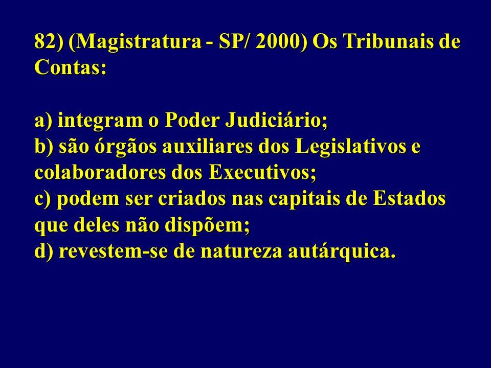82) (Magistratura - SP/ 2000) Os Tribunais de Contas: a) integram o Poder Judiciário; b) são órgãos auxiliares dos Legislativos e colaboradores dos Executivos; c) podem ser criados nas capitais de Estados que deles não dispõem; d) revestem-se de natureza autárquica.