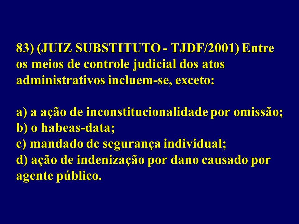 83) (JUIZ SUBSTITUTO - TJDF/2001) Entre os meios de controle judicial dos atos administrativos incluem-se, exceto: a) a ação de inconstitucionalidade por omissão; b) o habeas-data; c) mandado de segurança individual; d) ação de indenização por dano causado por agente público.