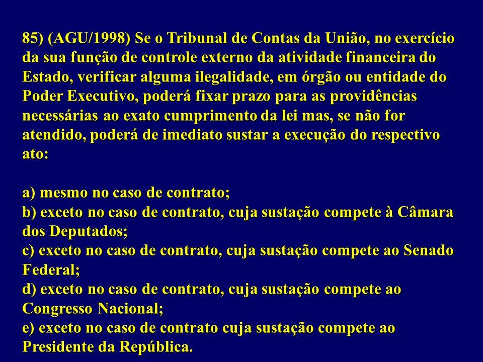 85) (AGU/1998) Se o Tribunal de Contas da União, no exercício da sua função de controle externo da atividade financeira do Estado, verificar alguma ilegalidade, em órgão ou entidade do Poder Executivo, poderá fixar prazo para as providências necessárias ao exato cumprimento da lei mas, se não for atendido, poderá de imediato sustar a execução do respectivo ato: a) mesmo no caso de contrato; b) exceto no caso de contrato, cuja sustação compete à Câmara dos Deputados; c) exceto no caso de contrato, cuja sustação compete ao Senado Federal; d) exceto no caso de contrato, cuja sustação compete ao Congresso Nacional; e) exceto no caso de contrato cuja sustação compete ao Presidente da República.