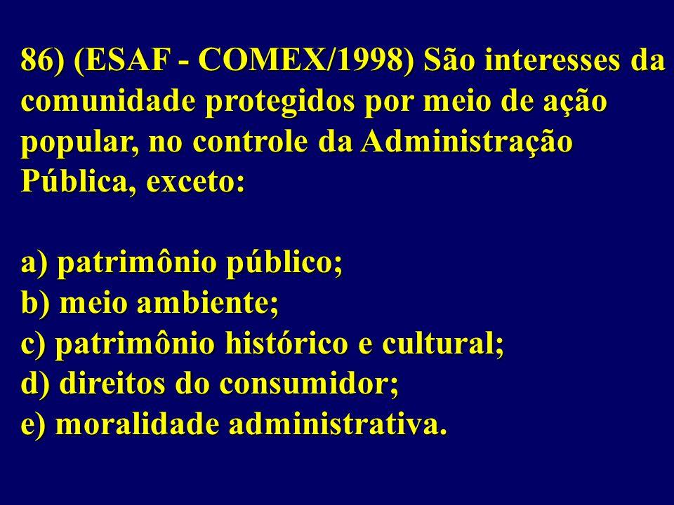 86) (ESAF - COMEX/1998) São interesses da comunidade protegidos por meio de ação popular, no controle da Administração Pública, exceto: a) patrimônio público; b) meio ambiente; c) patrimônio histórico e cultural; d) direitos do consumidor; e) moralidade administrativa.