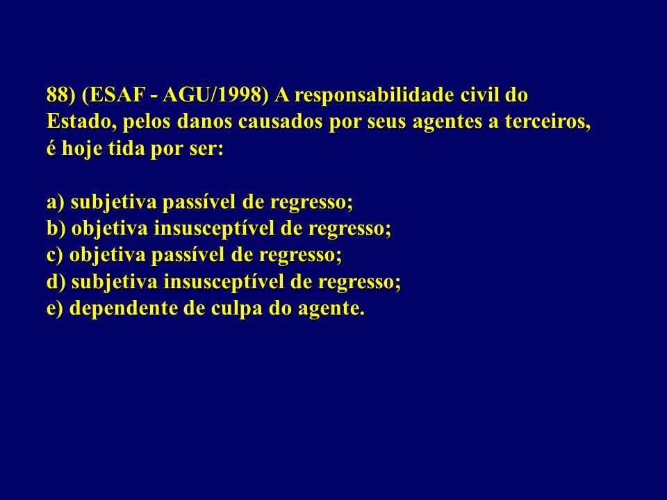 88) (ESAF - AGU/1998) A responsabilidade civil do Estado, pelos danos causados por seus agentes a terceiros, é hoje tida por ser: a) subjetiva passível de regresso; b) objetiva insusceptível de regresso; c) objetiva passível de regresso; d) subjetiva insusceptível de regresso; e) dependente de culpa do agente.