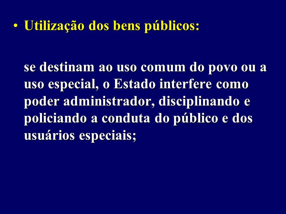 Utilização dos bens públicos:Utilização dos bens públicos: se destinam ao uso comum do povo ou a uso especial, o Estado interfere como poder administrador, disciplinando e policiando a conduta do público e dos usuários especiais;