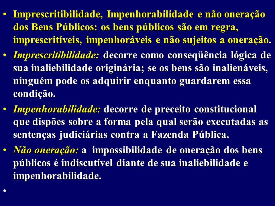 Imprescritibilidade, Impenhorabilidade e não oneração dos Bens Públicos: os bens públicos são em regra, imprescritíveis, impenhoráveis e não sujeitos a oneração.Imprescritibilidade, Impenhorabilidade e não oneração dos Bens Públicos: os bens públicos são em regra, imprescritíveis, impenhoráveis e não sujeitos a oneração.