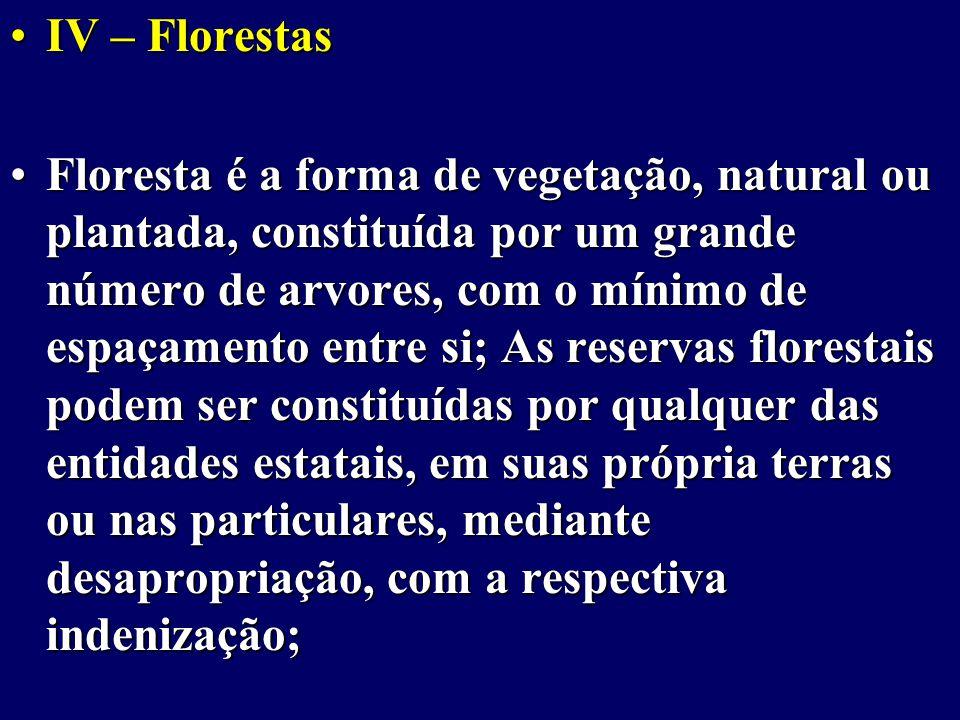IV – FlorestasIV – Florestas Floresta é a forma de vegetação, natural ou plantada, constituída por um grande número de arvores, com o mínimo de espaçamento entre si; As reservas florestais podem ser constituídas por qualquer das entidades estatais, em suas própria terras ou nas particulares, mediante desapropriação, com a respectiva indenização;Floresta é a forma de vegetação, natural ou plantada, constituída por um grande número de arvores, com o mínimo de espaçamento entre si; As reservas florestais podem ser constituídas por qualquer das entidades estatais, em suas própria terras ou nas particulares, mediante desapropriação, com a respectiva indenização;
