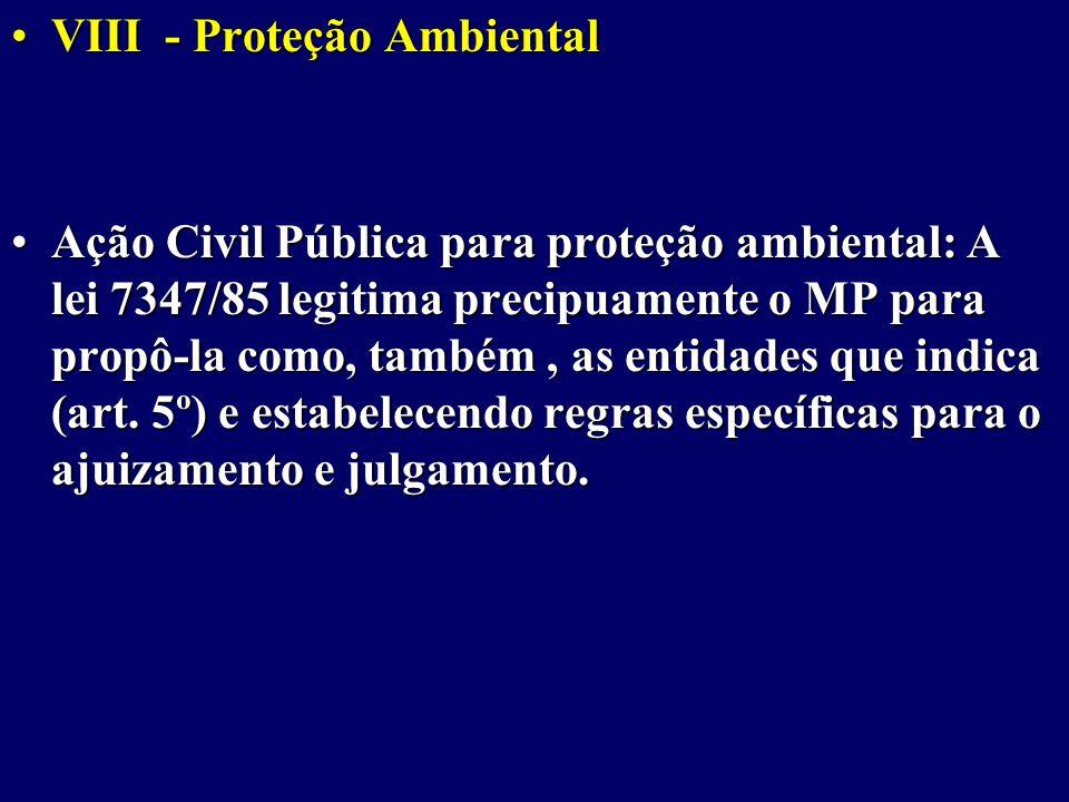 VIII - Proteção AmbientalVIII - Proteção Ambiental Ação Civil Pública para proteção ambiental: A lei 7347/85 legitima precipuamente o MP para propô-la como, também, as entidades que indica (art.