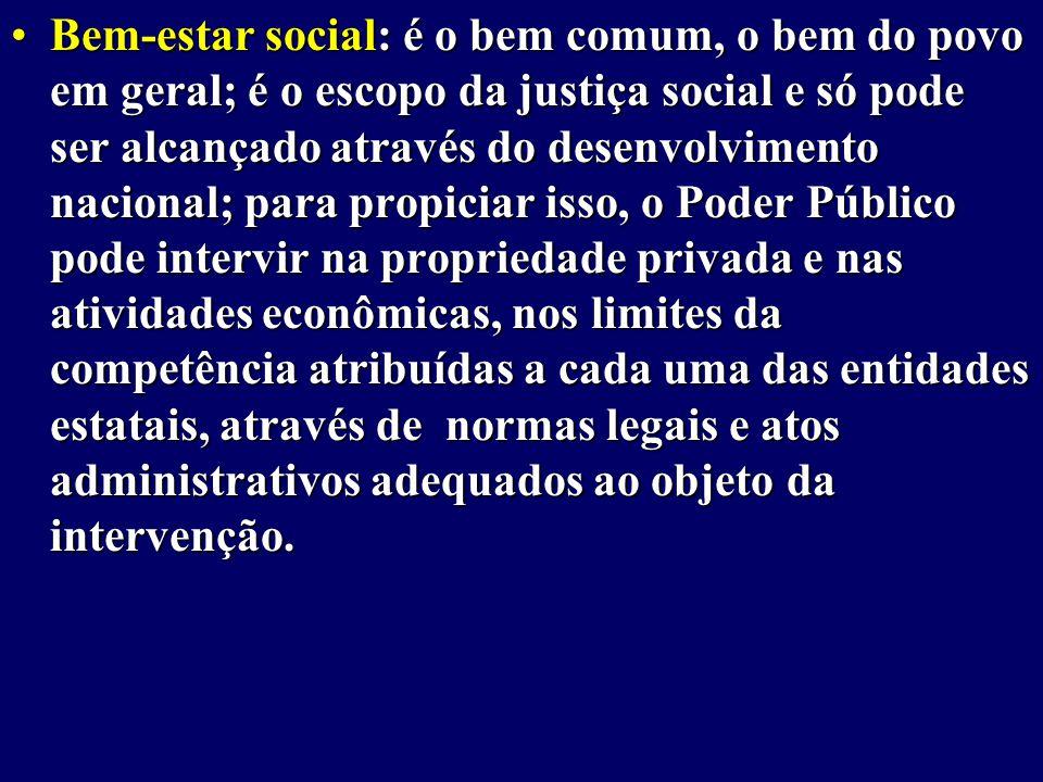 Bem-estar social: é o bem comum, o bem do povo em geral; é o escopo da justiça social e só pode ser alcançado através do desenvolvimento nacional; para propiciar isso, o Poder Público pode intervir na propriedade privada e nas atividades econômicas, nos limites da competência atribuídas a cada uma das entidades estatais, através de normas legais e atos administrativos adequados ao objeto da intervenção.Bem-estar social: é o bem comum, o bem do povo em geral; é o escopo da justiça social e só pode ser alcançado através do desenvolvimento nacional; para propiciar isso, o Poder Público pode intervir na propriedade privada e nas atividades econômicas, nos limites da competência atribuídas a cada uma das entidades estatais, através de normas legais e atos administrativos adequados ao objeto da intervenção.