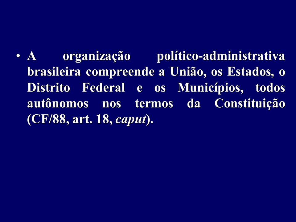 A organização político-administrativa brasileira compreende a União, os Estados, o Distrito Federal e os Municípios, todos autônomos nos termos da Constituição (CF/88, art.
