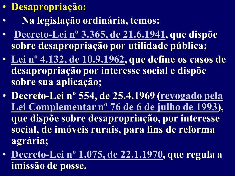 Desapropriação:Desapropriação: Na legislação ordinária, temos: Na legislação ordinária, temos: Decreto-Lei nº 3.365, de 21.6.1941, que dispõe sobre desapropriação por utilidade pública; Decreto-Lei nº 3.365, de 21.6.1941, que dispõe sobre desapropriação por utilidade pública;Decreto-Lei nº 3.365, de 21.6.1941Decreto-Lei nº 3.365, de 21.6.1941 Lei nº 4.132, de 10.9.1962, que define os casos de desapropriação por interesse social e dispõe sobre sua aplicação;Lei nº 4.132, de 10.9.1962, que define os casos de desapropriação por interesse social e dispõe sobre sua aplicação;Lei nº 4.132, de 10.9.1962Lei nº 4.132, de 10.9.1962 Decreto-Lei nº 554, de 25.4.1969 (revogado pela Lei Complementar nº 76 de 6 de julho de 1993), que dispõe sobre desapropriação, por interesse social, de imóveis rurais, para fins de reforma agrária;Decreto-Lei nº 554, de 25.4.1969 (revogado pela Lei Complementar nº 76 de 6 de julho de 1993), que dispõe sobre desapropriação, por interesse social, de imóveis rurais, para fins de reforma agrária;revogado pela Lei Complementar nº 76 de 6 de julho de 1993revogado pela Lei Complementar nº 76 de 6 de julho de 1993 Decreto-Lei nº 1.075, de 22.1.1970, que regula a imissão de posse.Decreto-Lei nº 1.075, de 22.1.1970, que regula a imissão de posse.Decreto-Lei nº 1.075, de 22.1.1970Decreto-Lei nº 1.075, de 22.1.1970