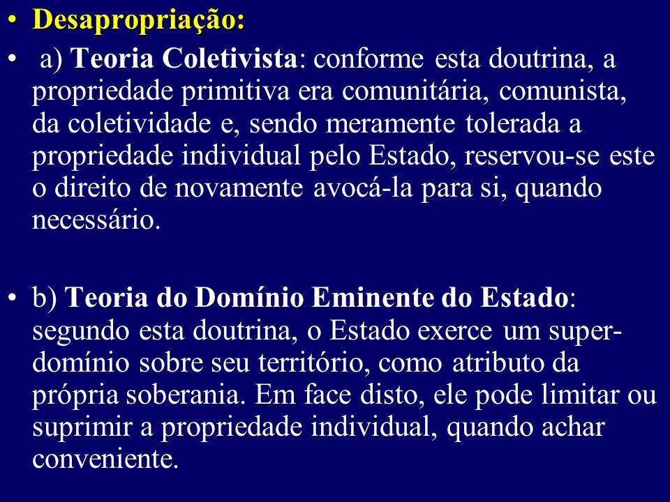 Desapropriação:Desapropriação: a) Teoria Coletivista: conforme esta doutrina, a propriedade primitiva era comunitária, comunista, da coletividade e, sendo meramente tolerada a propriedade individual pelo Estado, reservou-se este o direito de novamente avocá-la para si, quando necessário.