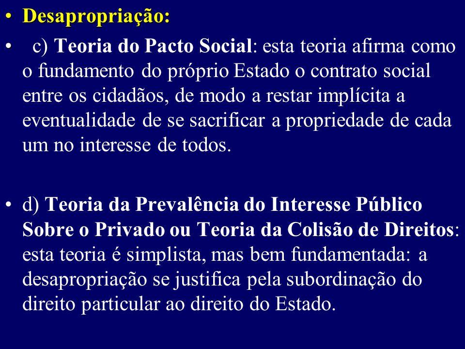 Desapropriação:Desapropriação: c) Teoria do Pacto Social: esta teoria afirma como o fundamento do próprio Estado o contrato social entre os cidadãos, de modo a restar implícita a eventualidade de se sacrificar a propriedade de cada um no interesse de todos.