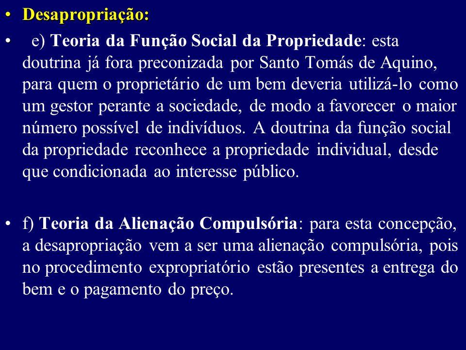 Desapropriação:Desapropriação: e) Teoria da Função Social da Propriedade: esta doutrina já fora preconizada por Santo Tomás de Aquino, para quem o proprietário de um bem deveria utilizá-lo como um gestor perante a sociedade, de modo a favorecer o maior número possível de indivíduos.