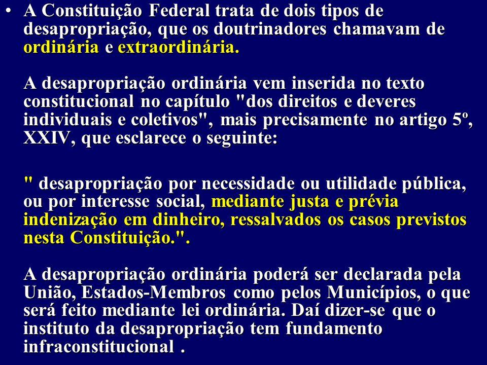 A Constituição Federal trata de dois tipos de desapropriação, que os doutrinadores chamavam de ordinária e extraordinária.