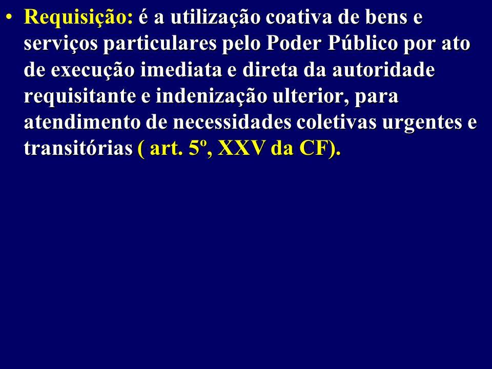 é a utilização coativa de bens e serviços particulares pelo Poder Público por ato de execução imediata e direta da autoridade requisitante e indenização ulterior, para atendimento de necessidades coletivas urgentes e transitórias ( art.