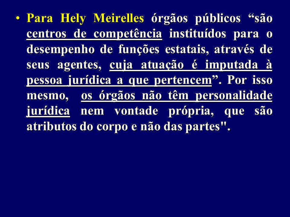 Para Hely Meirelles órgãos públicos são centros de competência instituídos para o desempenho de funções estatais, através de seus agentes, cuja atuação é imputada à pessoa jurídica a que pertencem .