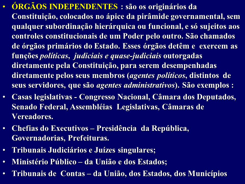 ÓRGÃOS INDEPENDENTES : são os originários da Constituição, colocados no ápice da pirâmide governamental, sem qualquer subordinação hierárquica ou funcional, e só sujeitos aos controles constitucionais de um Poder pelo outro.