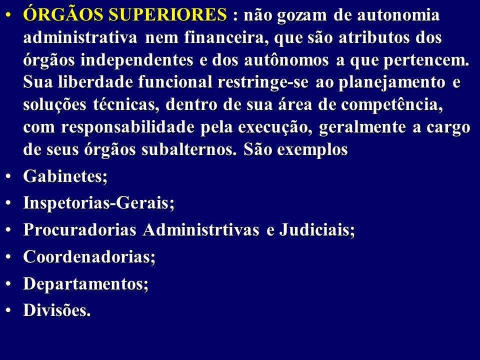 ÓRGÃOS SUPERIORES : não gozam de autonomia administrativa nem financeira, que são atributos dos órgãos independentes e dos autônomos a que pertencem.