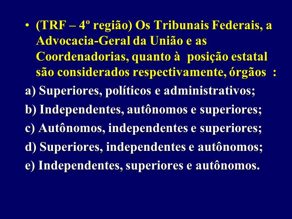 (TRF – 4º região) Os Tribunais Federais, a Advocacia-Geral da União e as Coordenadorias, quanto à posição estatal são considerados respectivamente, órgãos :(TRF – 4º região) Os Tribunais Federais, a Advocacia-Geral da União e as Coordenadorias, quanto à posição estatal são considerados respectivamente, órgãos : a) Superiores, políticos e administrativos; b) Independentes, autônomos e superiores; c) Autônomos, independentes e superiores; d) Superiores, independentes e autônomos; e) Independentes, superiores e autônomos.