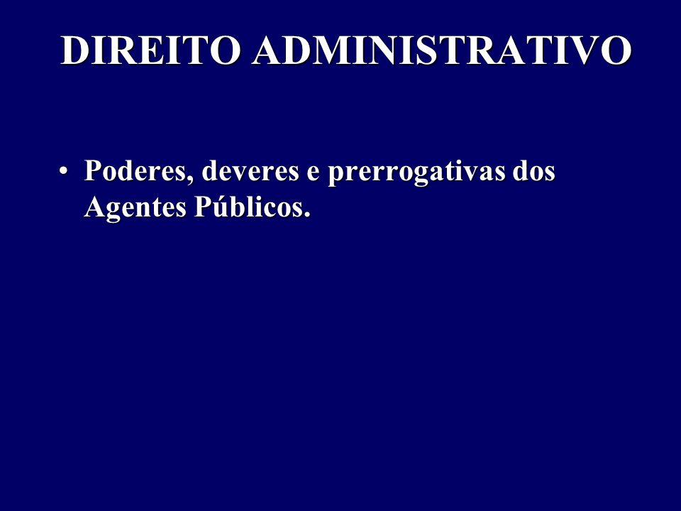 DIREITO ADMINISTRATIVO Poderes, deveres e prerrogativas dos Agentes Públicos.Poderes, deveres e prerrogativas dos Agentes Públicos.