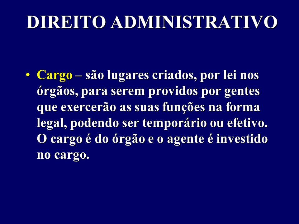 DIREITO ADMINISTRATIVO Cargo – são lugares criados, por lei nos órgãos, para serem providos por gentes que exercerão as suas funções na forma legal, podendo ser temporário ou efetivo.