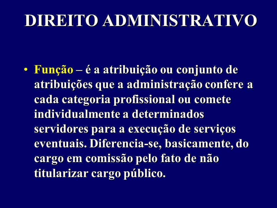 DIREITO ADMINISTRATIVO Função – é a atribuição ou conjunto de atribuições que a administração confere a cada categoria profissional ou comete individualmente a determinados servidores para a execução de serviços eventuais.