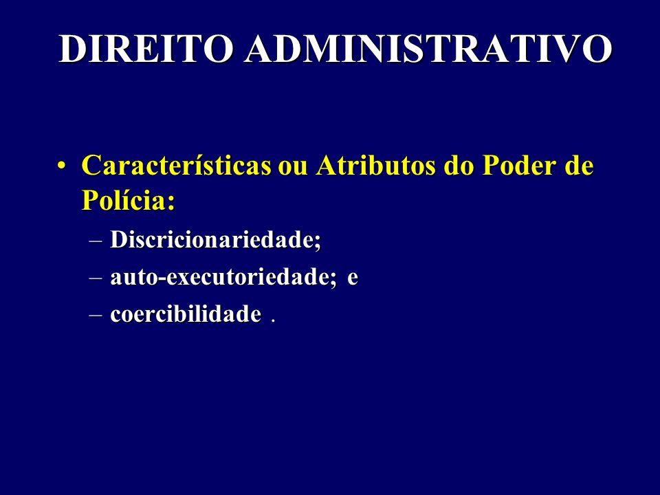 DIREITO ADMINISTRATIVO Características ou Atributos do Poder de Polícia:Características ou Atributos do Poder de Polícia: –Discricionariedade; –auto-executoriedade; e –coercibilidade –coercibilidade.