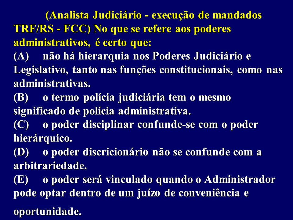(Analista Judiciário - execução de mandados TRF/RS - FCC) No que se refere aos poderes administrativos, é certo que: (A)não há hierarquia nos Poderes Judiciário e Legislativo, tanto nas funções constitucionais, como nas administrativas.