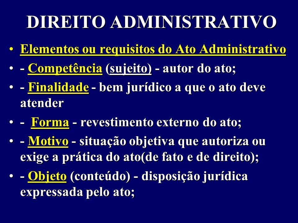 DIREITO ADMINISTRATIVO Elementos ou requisitos do Ato AdministrativoElementos ou requisitos do Ato Administrativo - Competência (sujeito) - autor do ato;- Competência (sujeito) - autor do ato; - Finalidade - bem jurídico a que o ato deve atender- Finalidade - bem jurídico a que o ato deve atender - Forma - revestimento externo do ato;- Forma - revestimento externo do ato; - Motivo - situação objetiva que autoriza ou exige a prática do ato(de fato e de direito);- Motivo - situação objetiva que autoriza ou exige a prática do ato(de fato e de direito); - Objeto (conteúdo) - disposição jurídica expressada pelo ato;- Objeto (conteúdo) - disposição jurídica expressada pelo ato;