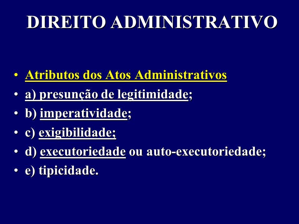 DIREITO ADMINISTRATIVO Atributos dos Atos AdministrativosAtributos dos Atos Administrativos a) presunção de legitimidade;a) presunção de legitimidade; b) imperatividade;b) imperatividade; c) exigibilidade;c) exigibilidade; d) executoriedade ou auto-executoriedade;d) executoriedade ou auto-executoriedade; e) tipicidade.e) tipicidade.