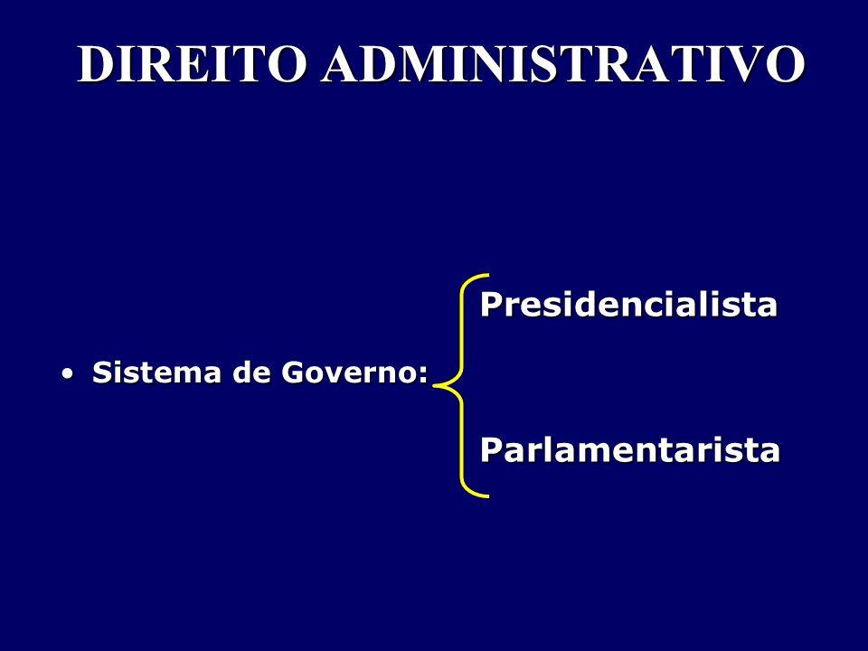 DIREITO ADMINISTRATIVO Sistema de Governo:Sistema de Governo: PresidencialistaParlamentarista