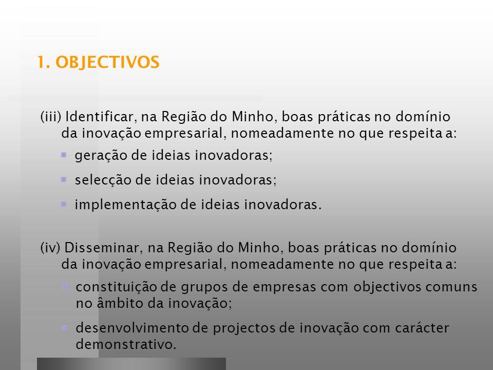1. OBJECTIVOS (iii) Identificar, na Região do Minho, boas práticas no domínio da inovação empresarial, nomeadamente no que respeita a: geração de idei