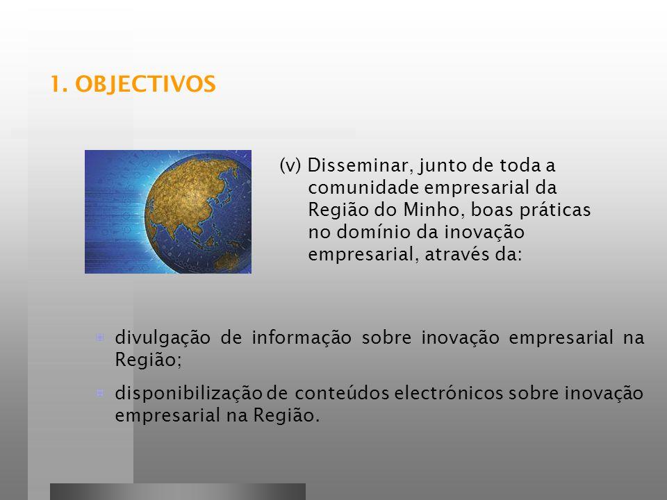 1. OBJECTIVOS (v) Disseminar, junto de toda a comunidade empresarial da Região do Minho, boas práticas no domínio da inovação empresarial, através da: