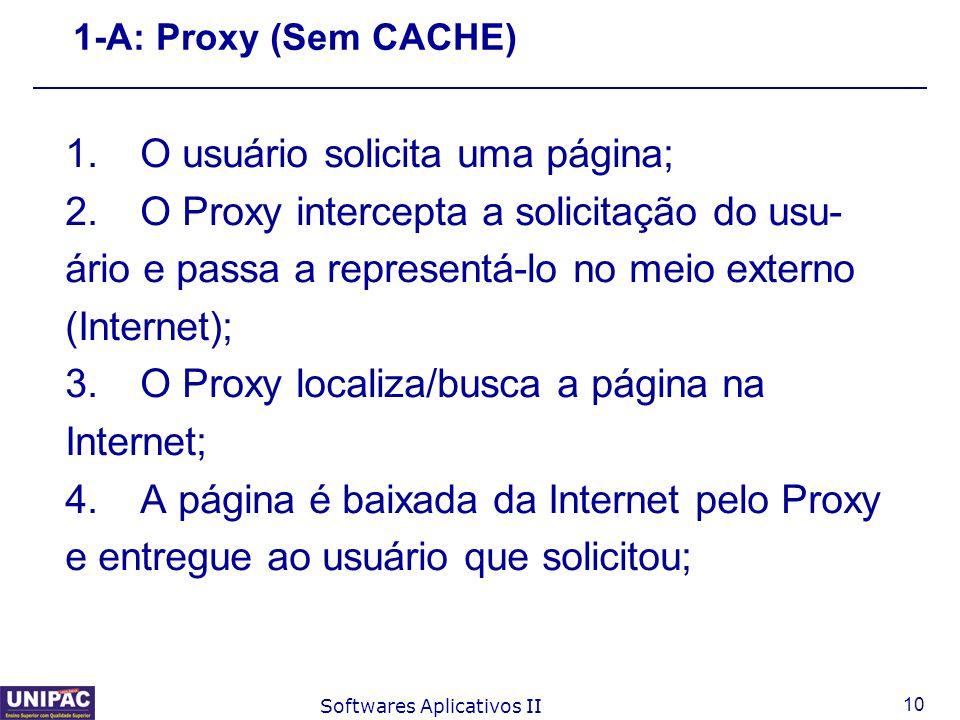 10 Softwares Aplicativos II 1-A: Proxy (Sem CACHE) 1.O usuário solicita uma página; 2.O Proxy intercepta a solicitação do usu- ário e passa a represen