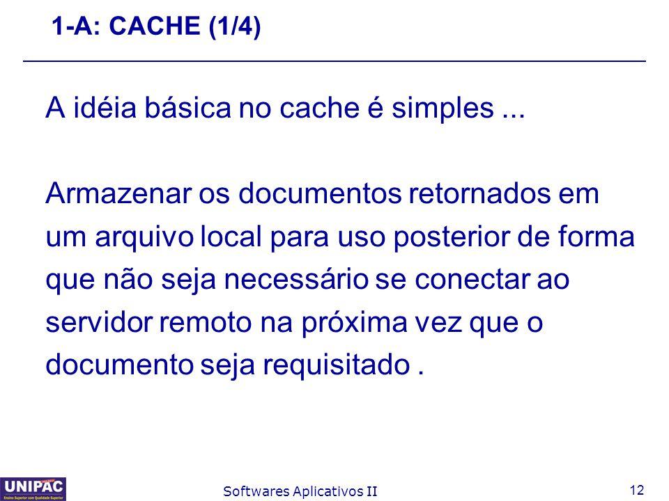 12 Softwares Aplicativos II 1-A: CACHE (1/4) A idéia básica no cache é simples... Armazenar os documentos retornados em um arquivo local para uso post